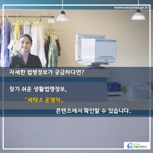 자세한 법령정보가 궁금하다면? 찾기 쉬운 생활법령정보,「세탁소 운영자」콘텐츠에서 확인할 수 있습니다.